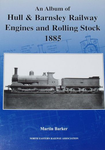 An Album of Hull and Barnsley Railway Engines and Rolling Stock 1885, by Martin Baker